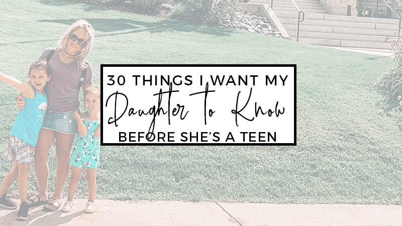 30 Things I want my daughter to know before she's a teen